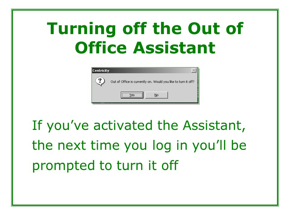 Turning off the Out of Office Assistant If you've activated the Assistant, the next time you log in you'll be prompted to turn it off
