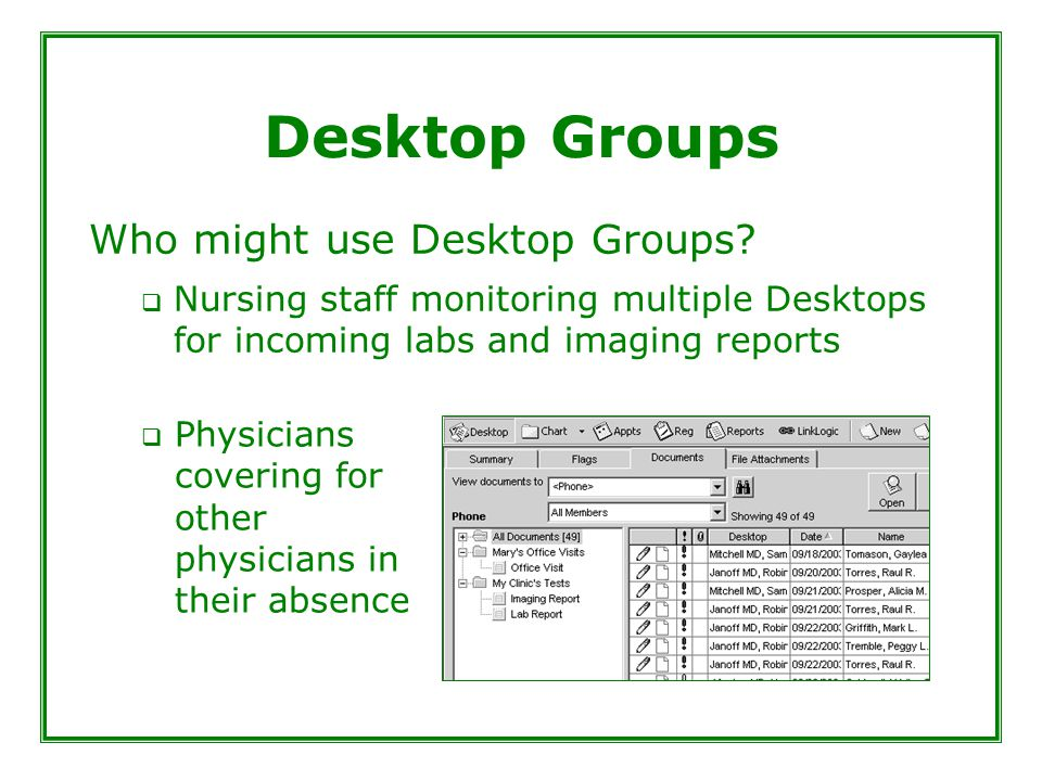 Desktop Groups Who might use Desktop Groups?  Nursing staff monitoring multiple Desktops for incoming labs and imaging reports  Physicians covering