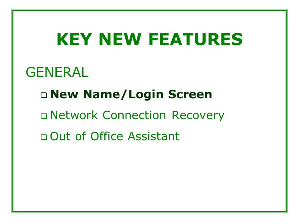 KEY NEW FEATURES GENERAL  New Name/Login Screen  Network Connection Recovery  Out of Office Assistant