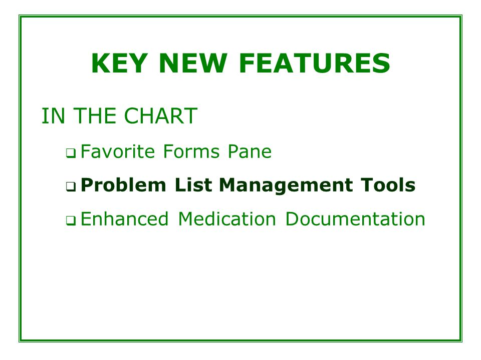 KEY NEW FEATURES IN THE CHART  Favorite Forms Pane  Problem List Management Tools  Enhanced Medication Documentation