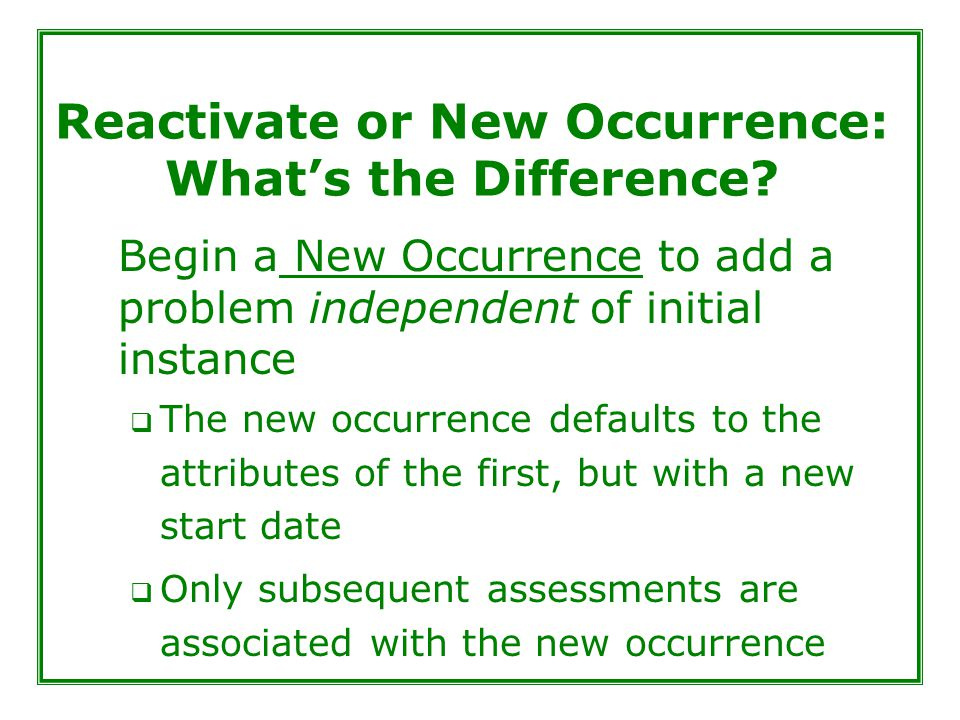 Reactivate or New Occurrence: What's the Difference? Begin a New Occurrence to add a problem independent of initial instance  The new occurrence defa
