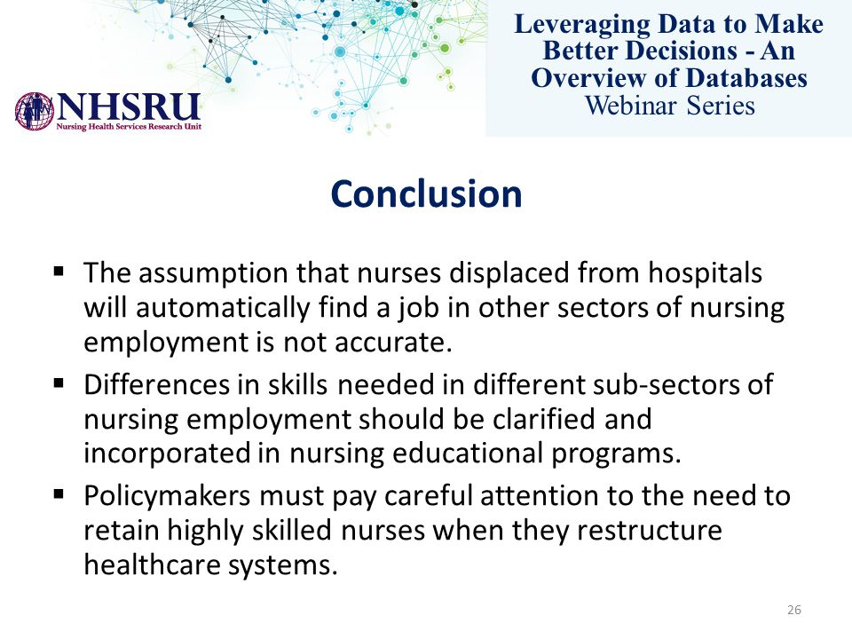 Leveraging Data to Make Better Decisions - An Overview of Databases Webinar Series Conclusion  The assumption that nurses displaced from hospitals will automatically find a job in other sectors of nursing employment is not accurate.