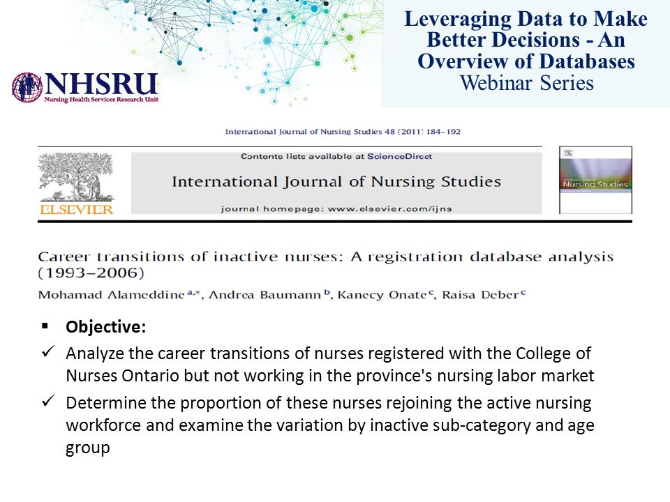 Leveraging Data to Make Better Decisions - An Overview of Databases Webinar Series  Objective: Analyze the career transitions of nurses registered with the College of Nurses Ontario but not working in the province s nursing labor market Determine the proportion of these nurses rejoining the active nursing workforce and examine the variation by inactive sub-category and age group