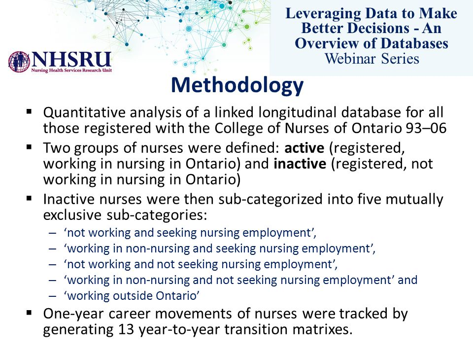 Leveraging Data to Make Better Decisions - An Overview of Databases Webinar Series Methodology  Quantitative analysis of a linked longitudinal database for all those registered with the College of Nurses of Ontario 93–06  Two groups of nurses were defined: active (registered, working in nursing in Ontario) and inactive (registered, not working in nursing in Ontario)  Inactive nurses were then sub-categorized into five mutually exclusive sub-categories: – 'not working and seeking nursing employment', – 'working in non-nursing and seeking nursing employment', – 'not working and not seeking nursing employment', – 'working in non-nursing and not seeking nursing employment' and – 'working outside Ontario'  One-year career movements of nurses were tracked by generating 13 year-to-year transition matrixes.