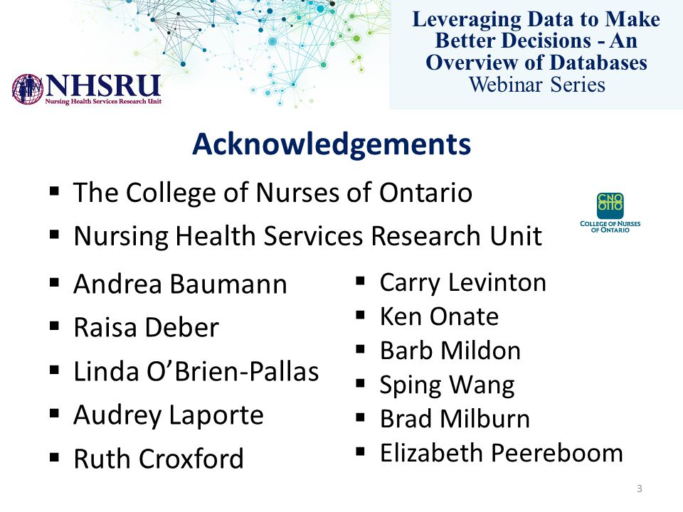 Leveraging Data to Make Better Decisions - An Overview of Databases Webinar Series Contact Information Andrea Baumann, PhD Scientific Director Nursing Health Services Research Unit McMaster University Michael DeGroote Centre for Learning MDCL 3500 (905) 525-9140 ext.