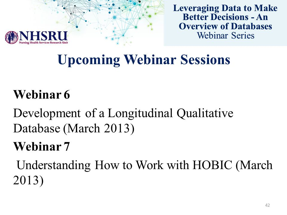 Leveraging Data to Make Better Decisions - An Overview of Databases Webinar Series Upcoming Webinar Sessions Webinar 6 Development of a Longitudinal Qualitative Database (March 2013) Webinar 7 Understanding How to Work with HOBIC (March 2013) Leveraging Data to Make Better Decisions - An Overview of Databases Webinar Series 42