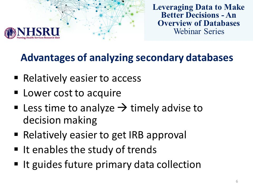Leveraging Data to Make Better Decisions - An Overview of Databases Webinar Series Advantages of analyzing secondary databases  Relatively easier to access  Lower cost to acquire  Less time to analyze  timely advise to decision making  Relatively easier to get IRB approval  It enables the study of trends  It guides future primary data collection 6