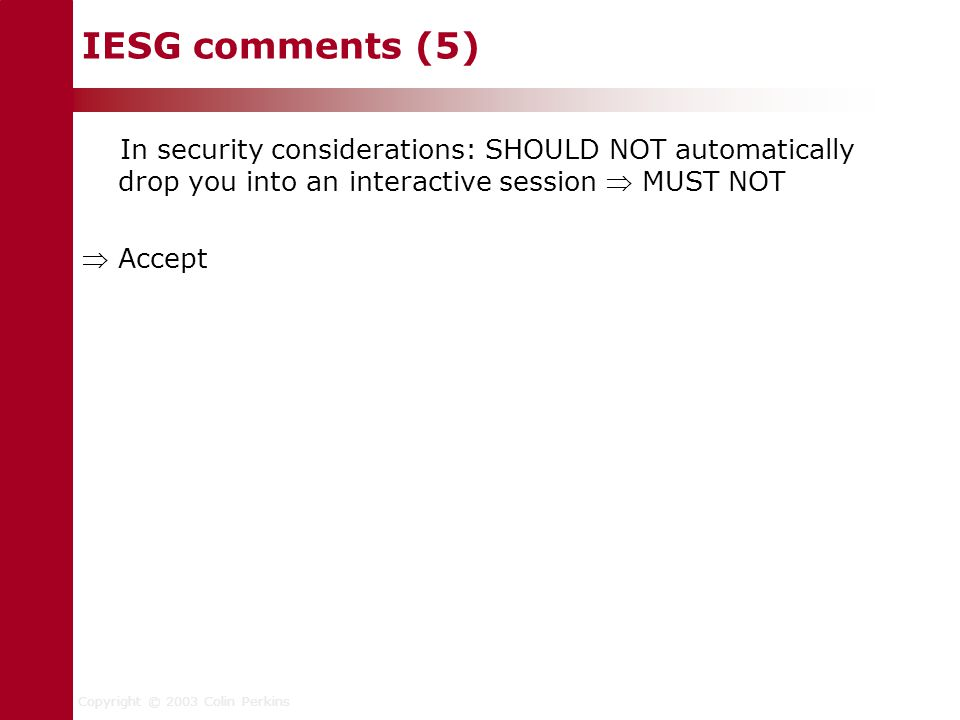 Copyright © 2003 Colin Perkins IESG comments (5) In security considerations: SHOULD NOT automatically drop you into an interactive session  MUST NOT  Accept