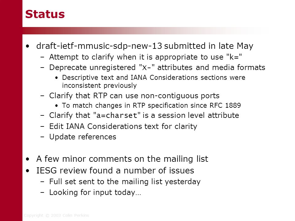 Copyright © 2003 Colin Perkins Status draft-ietf-mmusic-sdp-new-13 submitted in late May –Attempt to clarify when it is appropriate to use k= –Deprecate unregistered X- attributes and media formats Descriptive text and IANA Considerations sections were inconsistent previously –Clarify that RTP can use non-contiguous ports To match changes in RTP specification since RFC 1889 –Clarify that a=charset is a session level attribute –Edit IANA Considerations text for clarity –Update references A few minor comments on the mailing list IESG review found a number of issues –Full set sent to the mailing list yesterday –Looking for input today…