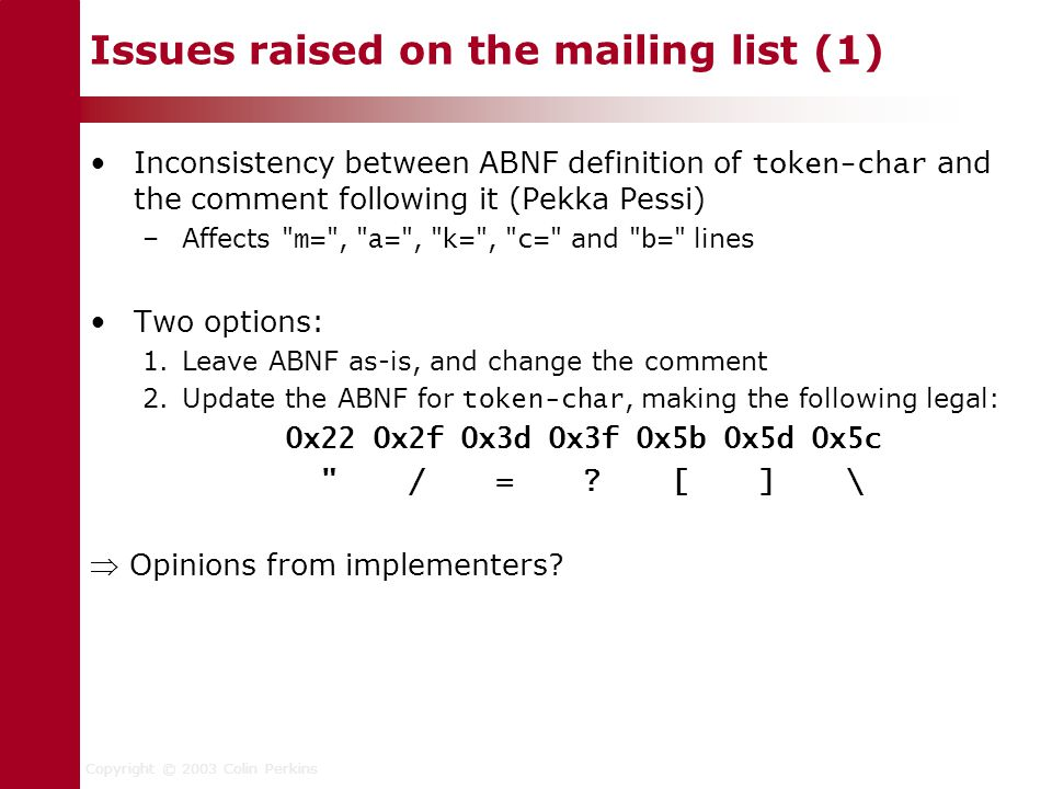 Copyright © 2003 Colin Perkins Issues raised on the mailing list (1) Inconsistency between ABNF definition of token-char and the comment following it (Pekka Pessi) –Affects m= , a= , k= , c= and b= lines Two options: 1.Leave ABNF as-is, and change the comment 2.Update the ABNF for token-char, making the following legal: 0x22 0x2f 0x3d 0x3f 0x5b 0x5d 0x5c / = .