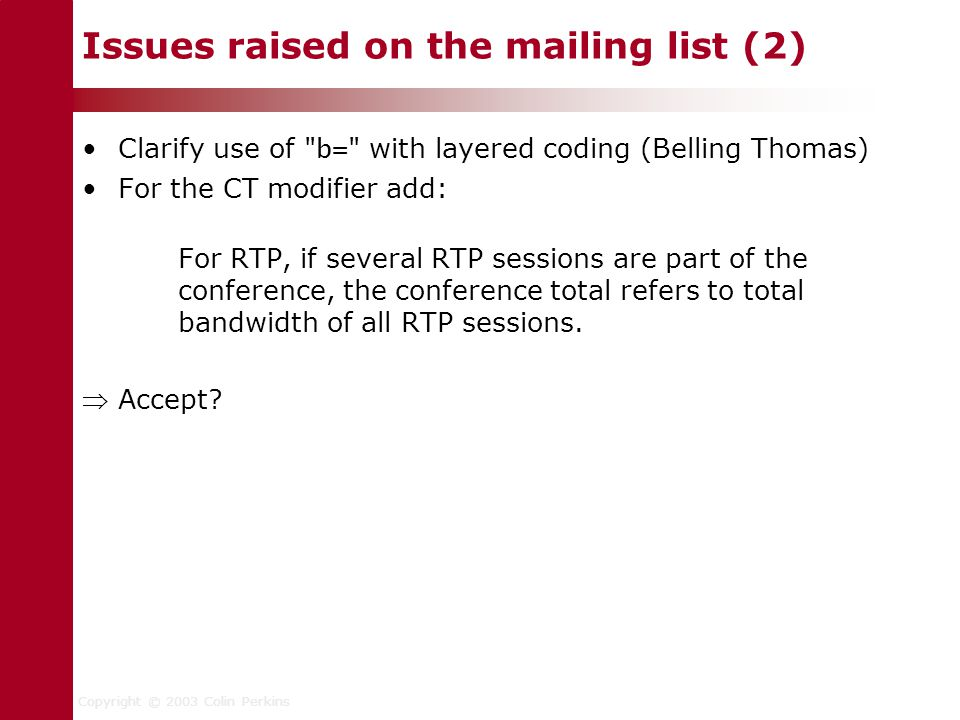 Copyright © 2003 Colin Perkins Issues raised on the mailing list (2) Clarify use of b= with layered coding (Belling Thomas) For the CT modifier add: For RTP, if several RTP sessions are part of the conference, the conference total refers to total bandwidth of all RTP sessions.