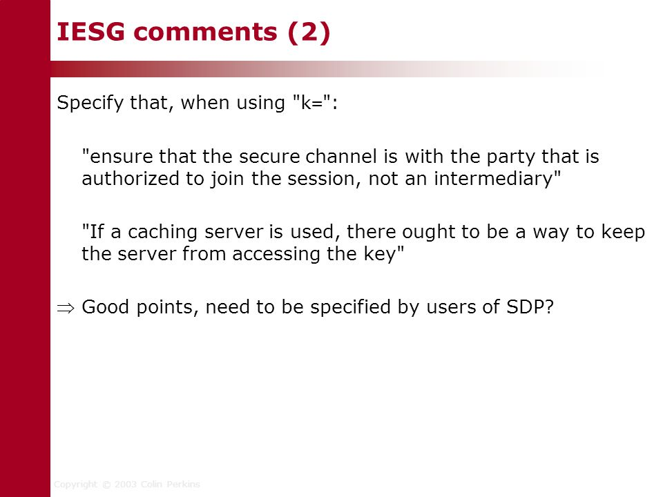 Copyright © 2003 Colin Perkins IESG comments (2) Specify that, when using k= : ensure that the secure channel is with the party that is authorized to join the session, not an intermediary If a caching server is used, there ought to be a way to keep the server from accessing the key  Good points, need to be specified by users of SDP