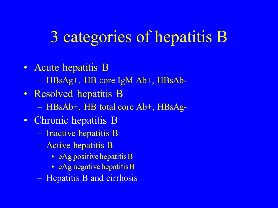 3 categories of hepatitis B Acute hepatitis B –HBsAg+, HB core IgM Ab+, HBsAb- Resolved hepatitis B –HBsAb+, HB total core Ab+, HBsAg- Chronic hepatitis B –Inactive hepatitis B –Active hepatitis B eAg positive hepatitis B eAg negative hepatitis B –Hepatitis B and cirrhosis