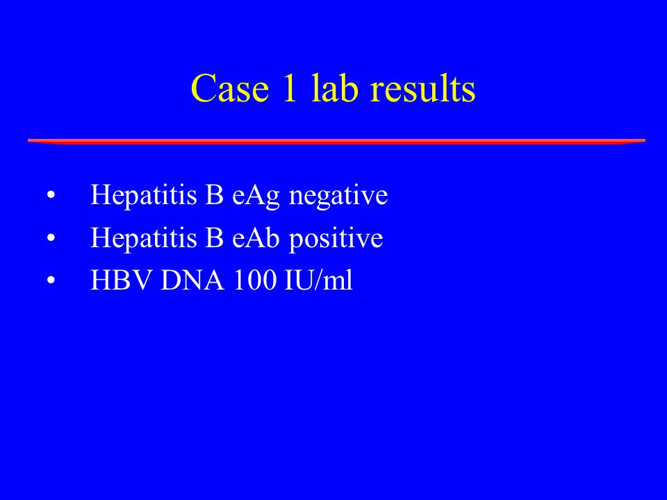 Case 1 lab results Hepatitis B eAg negative Hepatitis B eAb positive HBV DNA 100 IU/ml