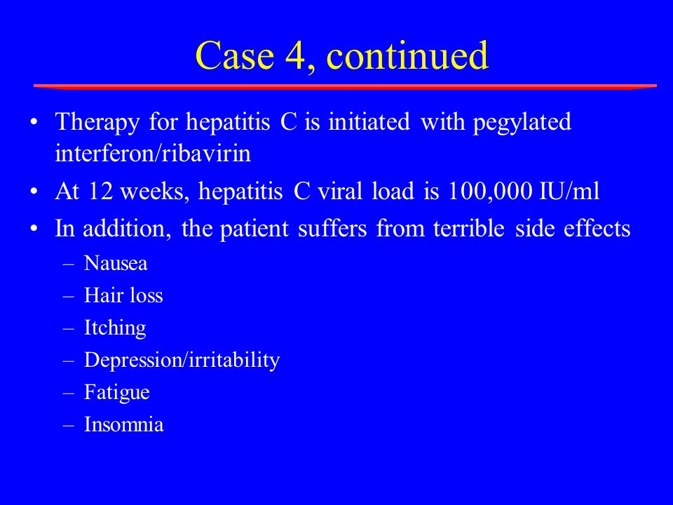 Case 4, continued Therapy for hepatitis C is initiated with pegylated interferon/ribavirin At 12 weeks, hepatitis C viral load is 100,000 IU/ml In addition, the patient suffers from terrible side effects –Nausea –Hair loss –Itching –Depression/irritability –Fatigue –Insomnia