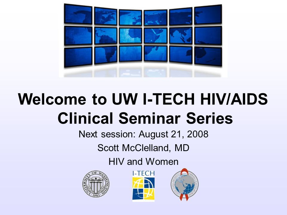 Welcome to UW I-TECH HIV/AIDS Clinical Seminar Series Next session: August 21, 2008 Scott McClelland, MD HIV and Women