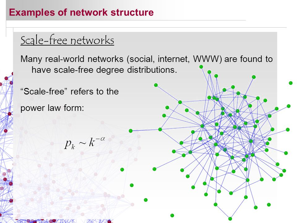Scale-free networks Many real-world networks (social, internet, WWW) are found to have scale-free degree distributions.