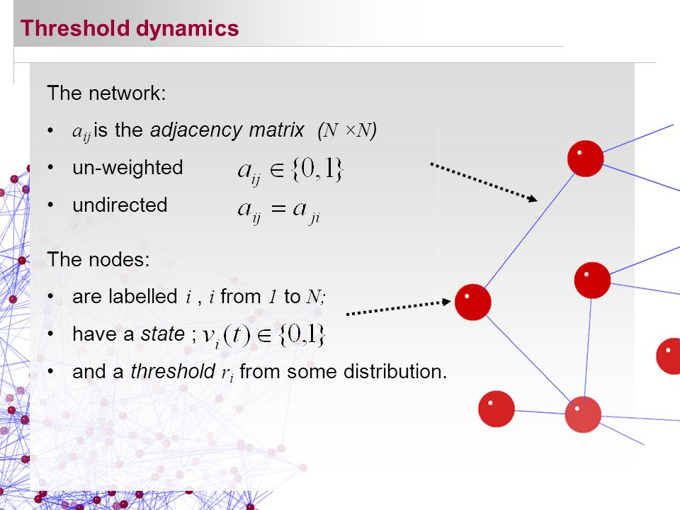 Threshold dynamics The network: a ij is the adjacency matrix ( N ×N ) un-weighted undirected The nodes: are labelled i, i from 1 to N; have a state ; and a threshold r i from some distribution.