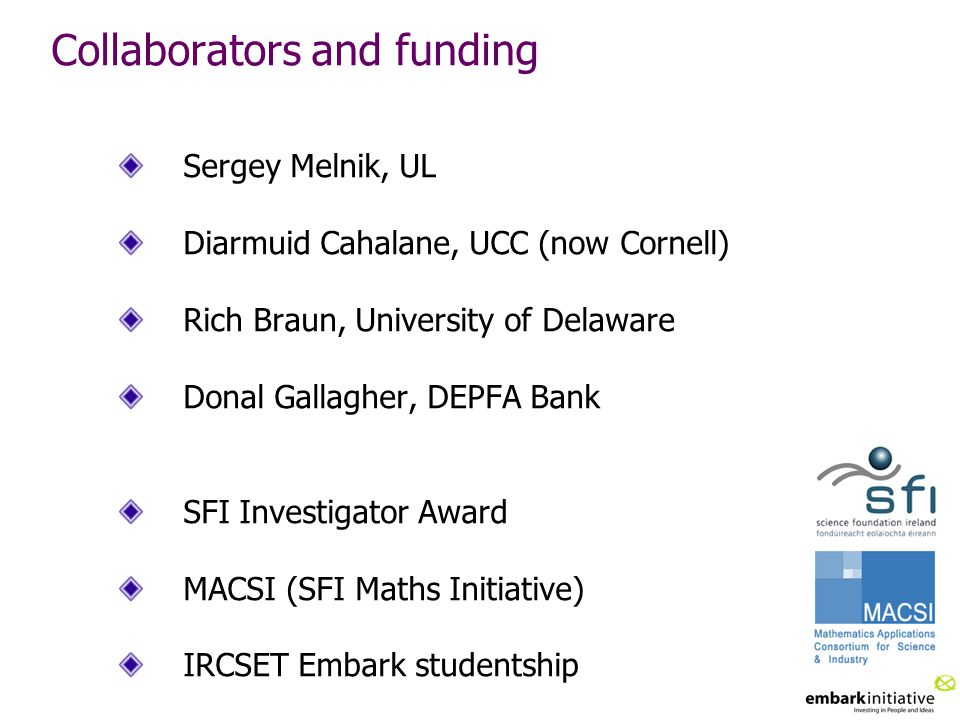 Collaborators and funding Sergey Melnik, UL Diarmuid Cahalane, UCC (now Cornell) Rich Braun, University of Delaware Donal Gallagher, DEPFA Bank SFI Investigator Award MACSI (SFI Maths Initiative) IRCSET Embark studentship