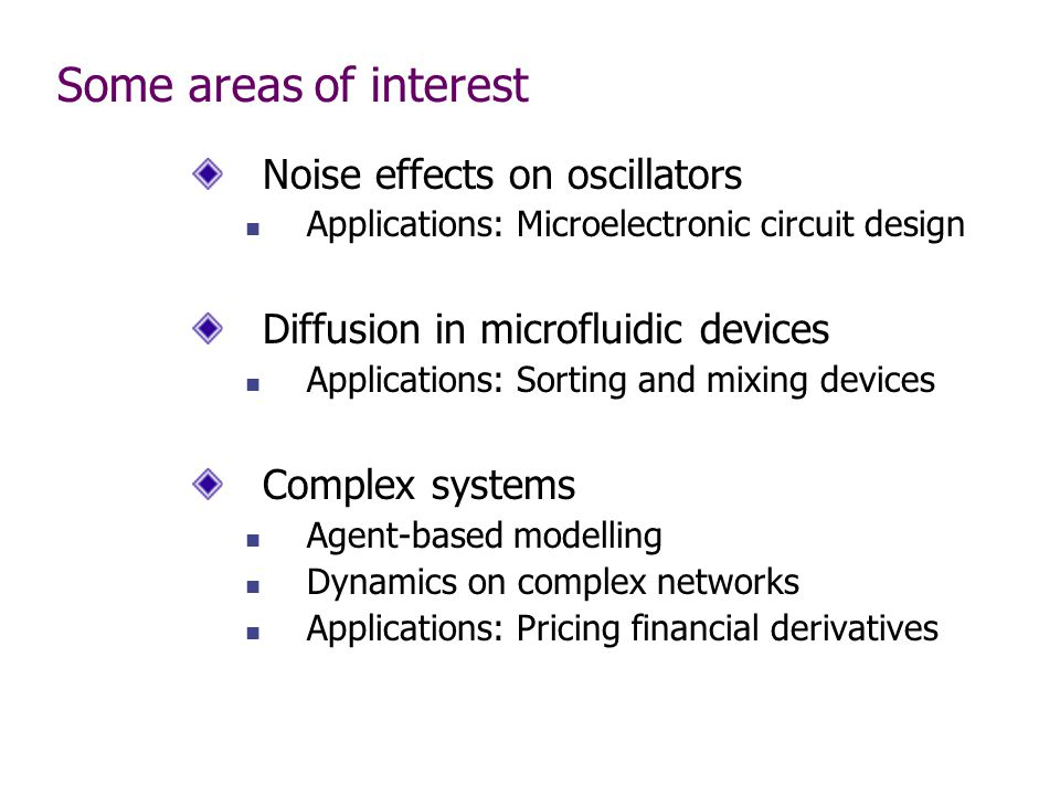 Some areas of interest Noise effects on oscillators Applications: Microelectronic circuit design Diffusion in microfluidic devices Applications: Sorting and mixing devices Complex systems Agent-based modelling Dynamics on complex networks Applications: Pricing financial derivatives