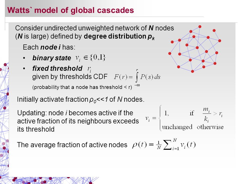 Consider undirected unweighted network of N nodes (N is large) defined by degree distribution p k Watts` model of global cascades Updating: node i becomes active if the active fraction of its neighbours exceeds its threshold Each node i has: binary state fixed threshold given by thresholds CDF Initially activate fraction ρ 0 <<1 of N nodes.