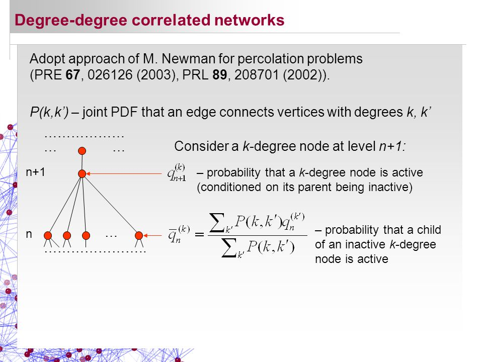 Adopt approach of M. Newman for percolation problems (PRE 67, 026126 (2003), PRL 89, 208701 (2002)). Degree-degree correlated networks P(k,k') – joint