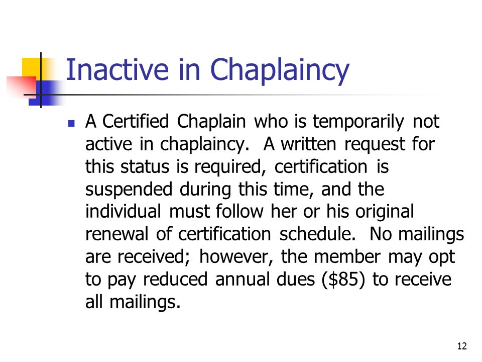 12 Inactive in Chaplaincy A Certified Chaplain who is temporarily not active in chaplaincy.