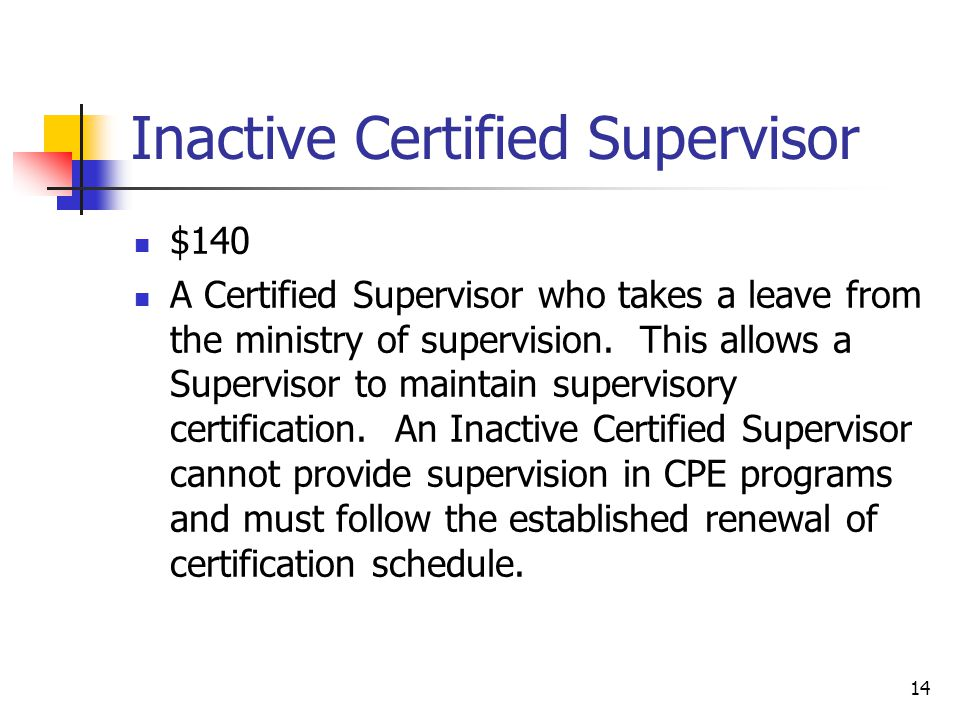 14 Inactive Certified Supervisor $140 A Certified Supervisor who takes a leave from the ministry of supervision.