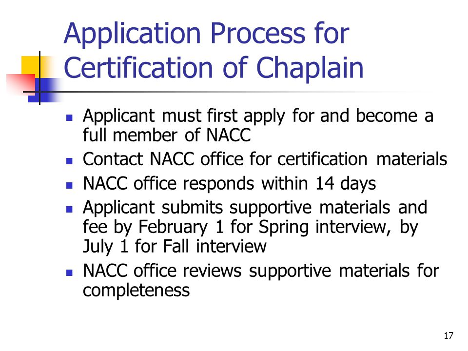 17 Application Process for Certification of Chaplain Applicant must first apply for and become a full member of NACC Contact NACC office for certification materials NACC office responds within 14 days Applicant submits supportive materials and fee by February 1 for Spring interview, by July 1 for Fall interview NACC office reviews supportive materials for completeness