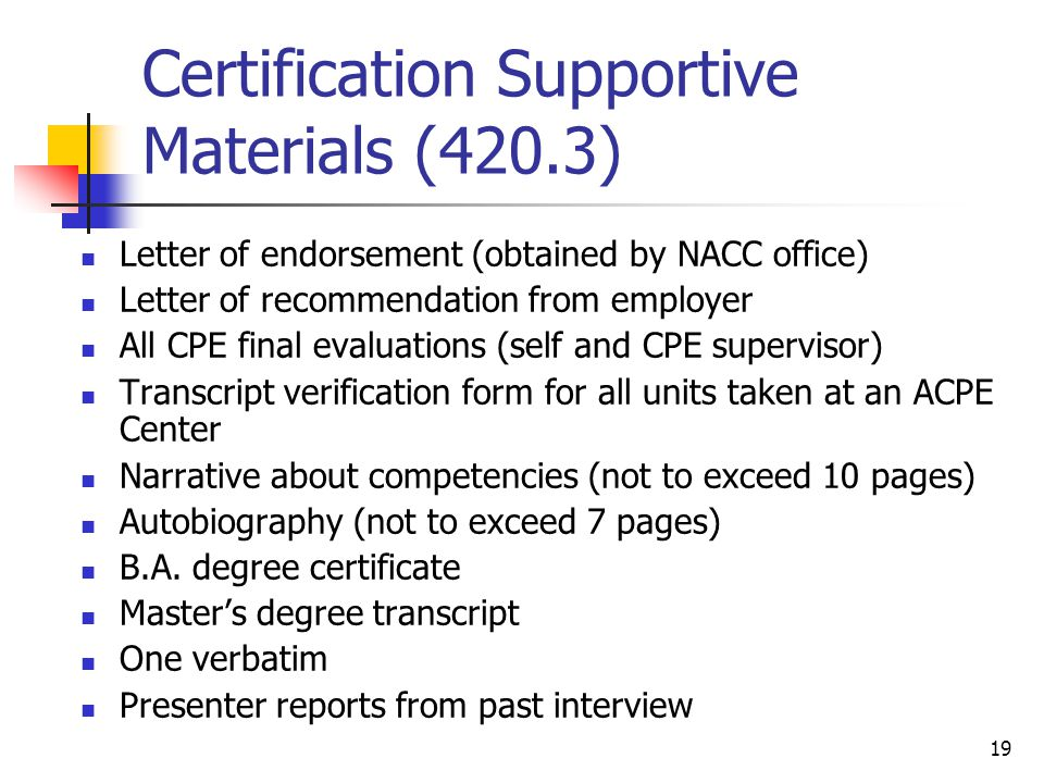 19 Certification Supportive Materials (420.3) Letter of endorsement (obtained by NACC office) Letter of recommendation from employer All CPE final evaluations (self and CPE supervisor) Transcript verification form for all units taken at an ACPE Center Narrative about competencies (not to exceed 10 pages) Autobiography (not to exceed 7 pages) B.A.
