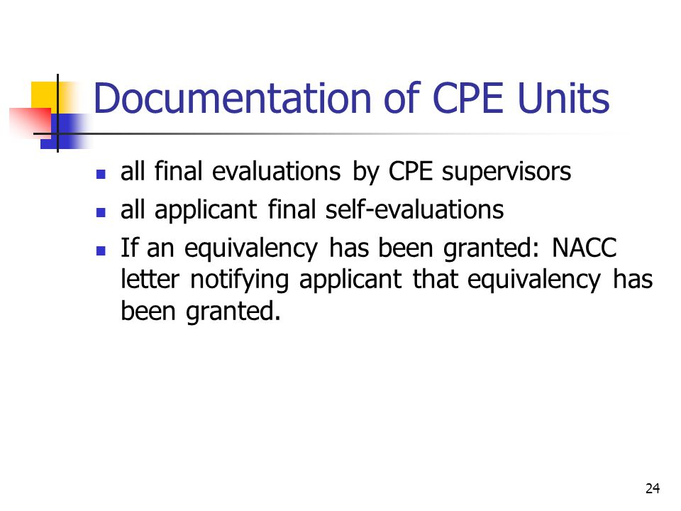 24 Documentation of CPE Units all final evaluations by CPE supervisors all applicant final self-evaluations If an equivalency has been granted: NACC letter notifying applicant that equivalency has been granted.
