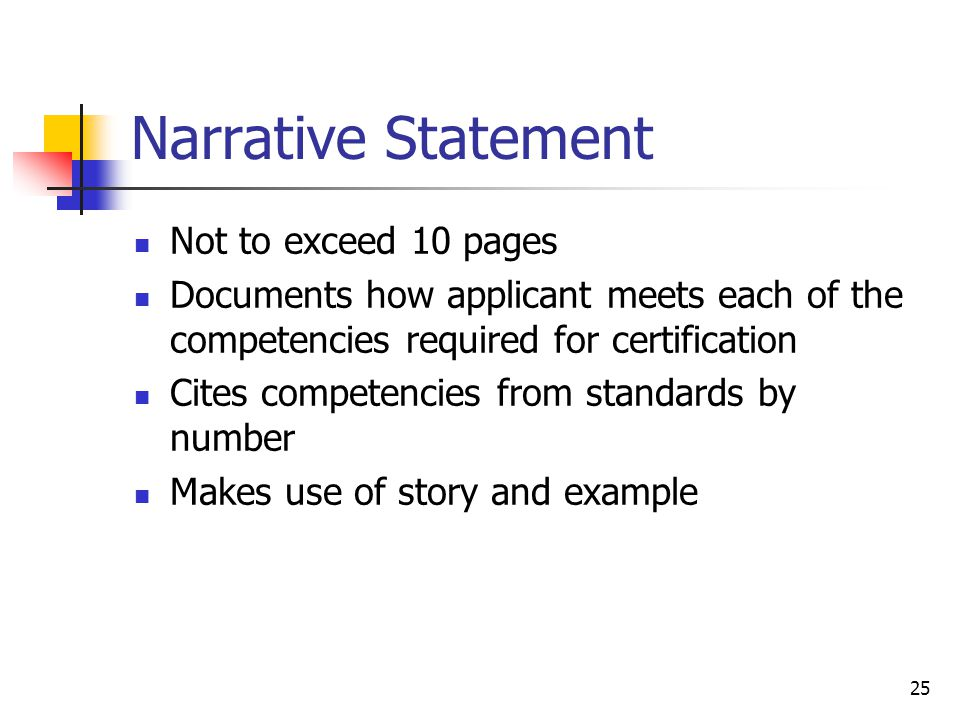 25 Narrative Statement Not to exceed 10 pages Documents how applicant meets each of the competencies required for certification Cites competencies from standards by number Makes use of story and example
