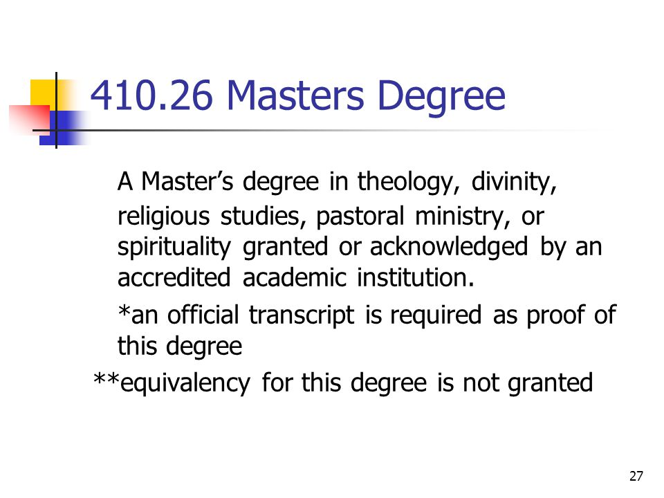 27 410.26 Masters Degree A Master's degree in theology, divinity, religious studies, pastoral ministry, or spirituality granted or acknowledged by an accredited academic institution.