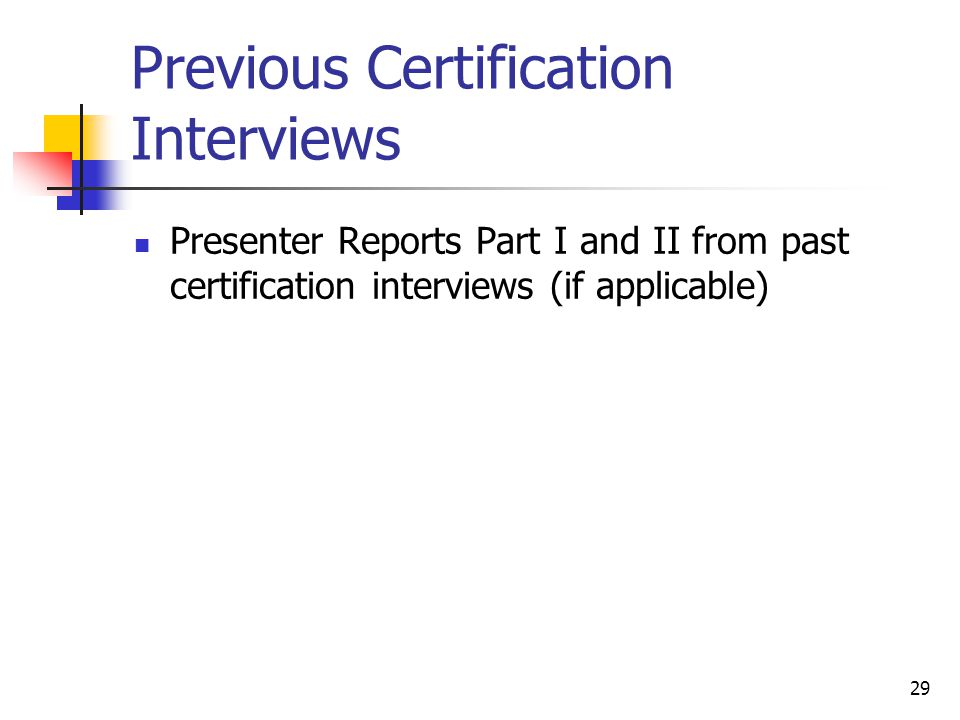 29 Previous Certification Interviews Presenter Reports Part I and II from past certification interviews (if applicable)