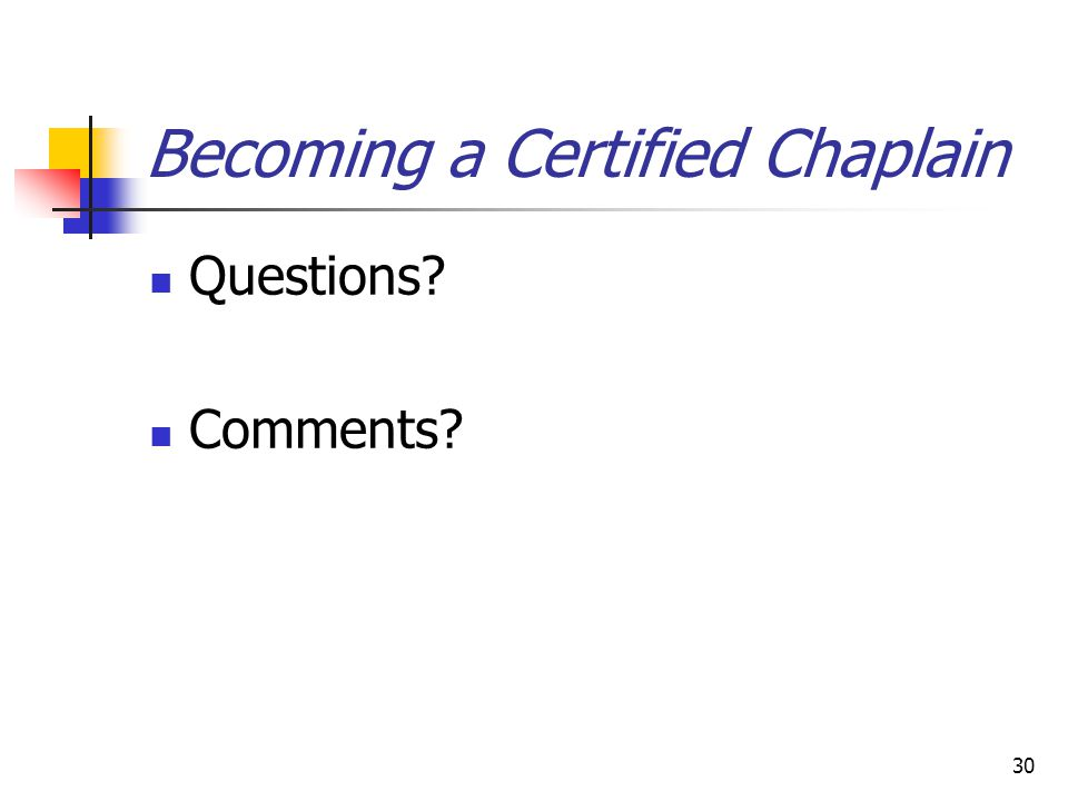 30 Becoming a Certified Chaplain Questions? Comments?