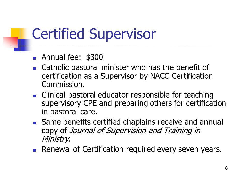 6 Certified Supervisor Annual fee: $300 Catholic pastoral minister who has the benefit of certification as a Supervisor by NACC Certification Commission.