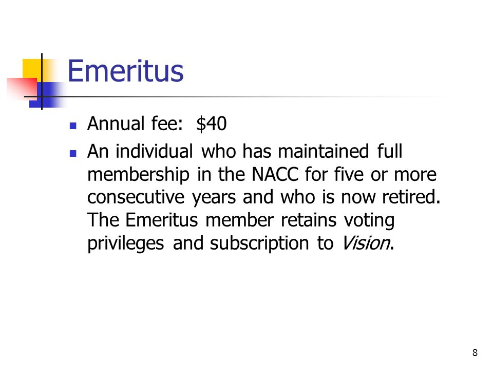 8 Emeritus Annual fee: $40 An individual who has maintained full membership in the NACC for five or more consecutive years and who is now retired.