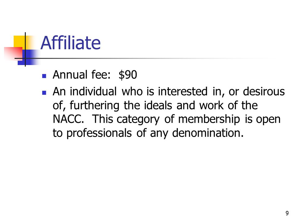 9 Affiliate Annual fee: $90 An individual who is interested in, or desirous of, furthering the ideals and work of the NACC.