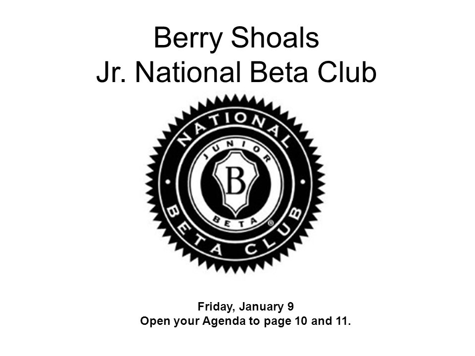 Berry Shoals Jr. National Beta Club Friday, January 9 Open your Agenda to page 10 and 11.