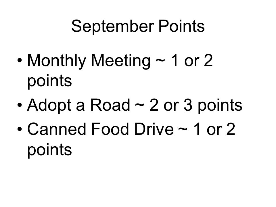 September Points Monthly Meeting ~ 1 or 2 points Adopt a Road ~ 2 or 3 points Canned Food Drive ~ 1 or 2 points