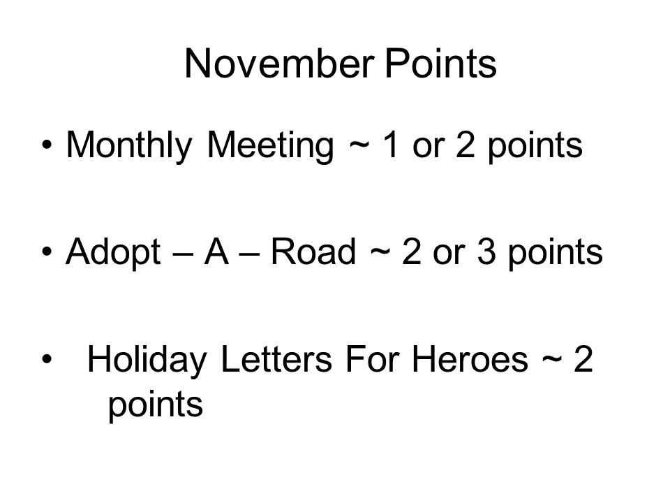 November Points Monthly Meeting ~ 1 or 2 points Adopt – A – Road ~ 2 or 3 points Holiday Letters For Heroes ~ 2 points