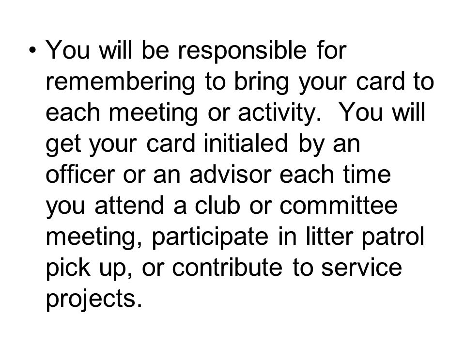 You will be responsible for remembering to bring your card to each meeting or activity.