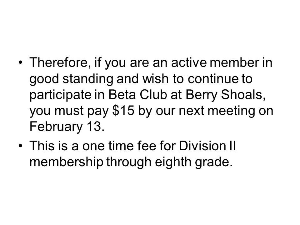 Therefore, if you are an active member in good standing and wish to continue to participate in Beta Club at Berry Shoals, you must pay $15 by our next meeting on February 13.