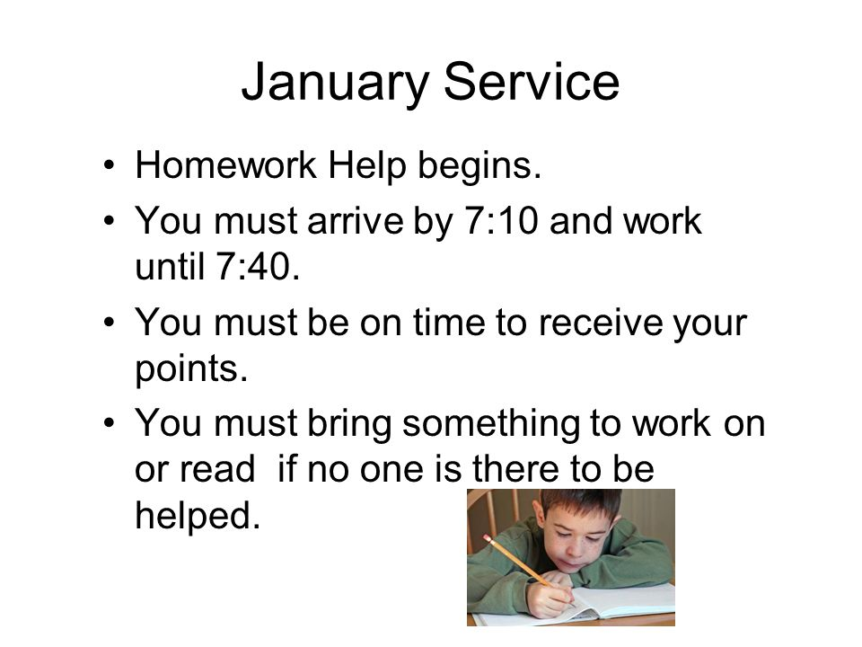January Service Homework Help begins.You must arrive by 7:10 and work until 7:40.