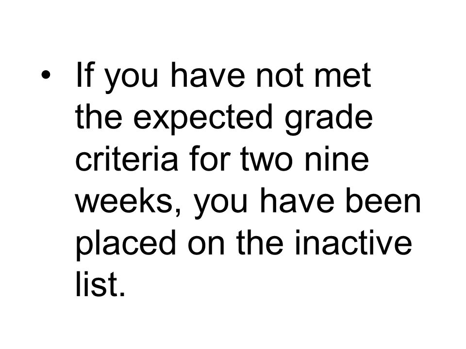 If you have not met the expected grade criteria for two nine weeks, you have been placed on the inactive list.