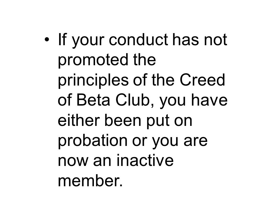 If your conduct has not promoted the principles of the Creed of Beta Club, you have either been put on probation or you are now an inactive member.