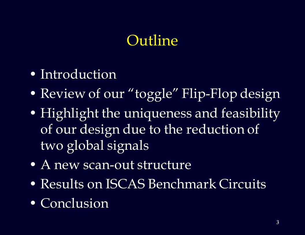 3 Outline Introduction Review of our toggle Flip-Flop design Highlight the uniqueness and feasibility of our design due to the reduction of two global signals A new scan-out structure Results on ISCAS Benchmark Circuits Conclusion