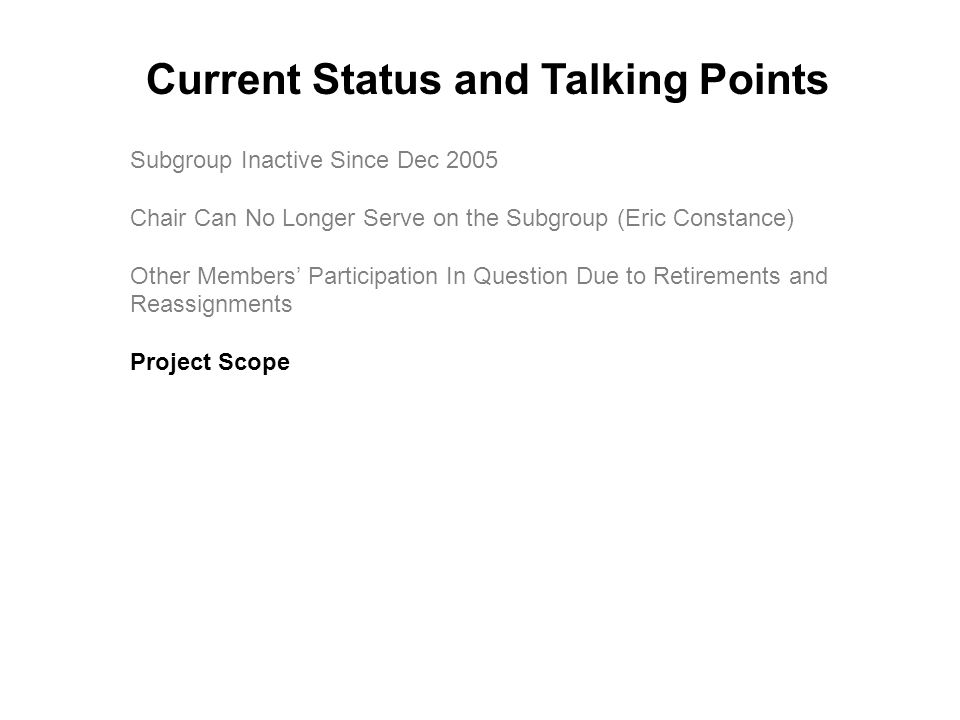 Subgroup Inactive Since Dec 2005 Chair Can No Longer Serve on the Subgroup (Eric Constance) Other Members' Participation In Question Due to Retirements and Reassignments Project Scope Current Status and Talking Points