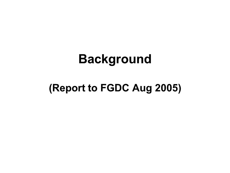 Information Content Subgroup PROJECT TITLE: Beyond-Framework: Information Content Requirements for Geospatial Homeland Security Applications DATE: June 20, 2005 (revision) AUSPICES: Homeland Security Working Group, Federal Geographic Data Committee POINT OF CONTACT: The U.S.