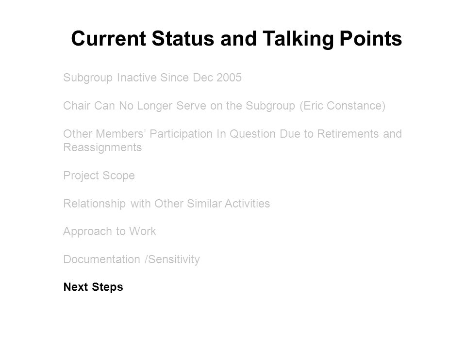 Subgroup Inactive Since Dec 2005 Chair Can No Longer Serve on the Subgroup (Eric Constance) Other Members' Participation In Question Due to Retirements and Reassignments Project Scope Relationship with Other Similar Activities Approach to Work Documentation /Sensitivity Next Steps Current Status and Talking Points
